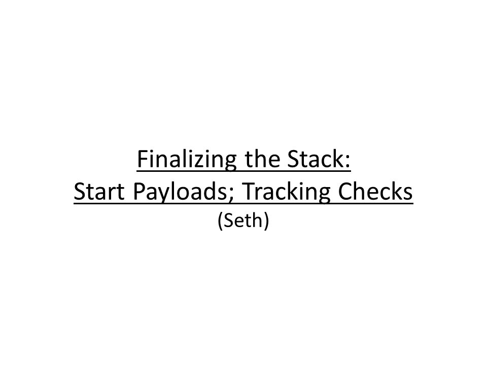 Finalizing the Stack: Start Payloads; Tracking Checks (Seth)