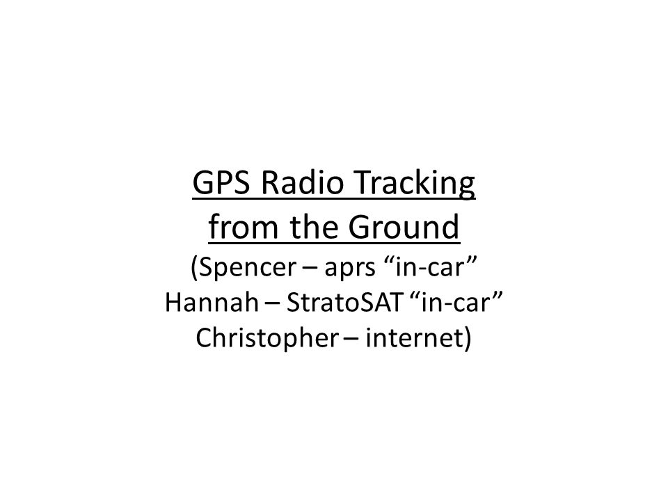 GPS Radio Tracking from the Ground (Spencer – aprs in-car Hannah – StratoSAT in-car Christopher – internet)