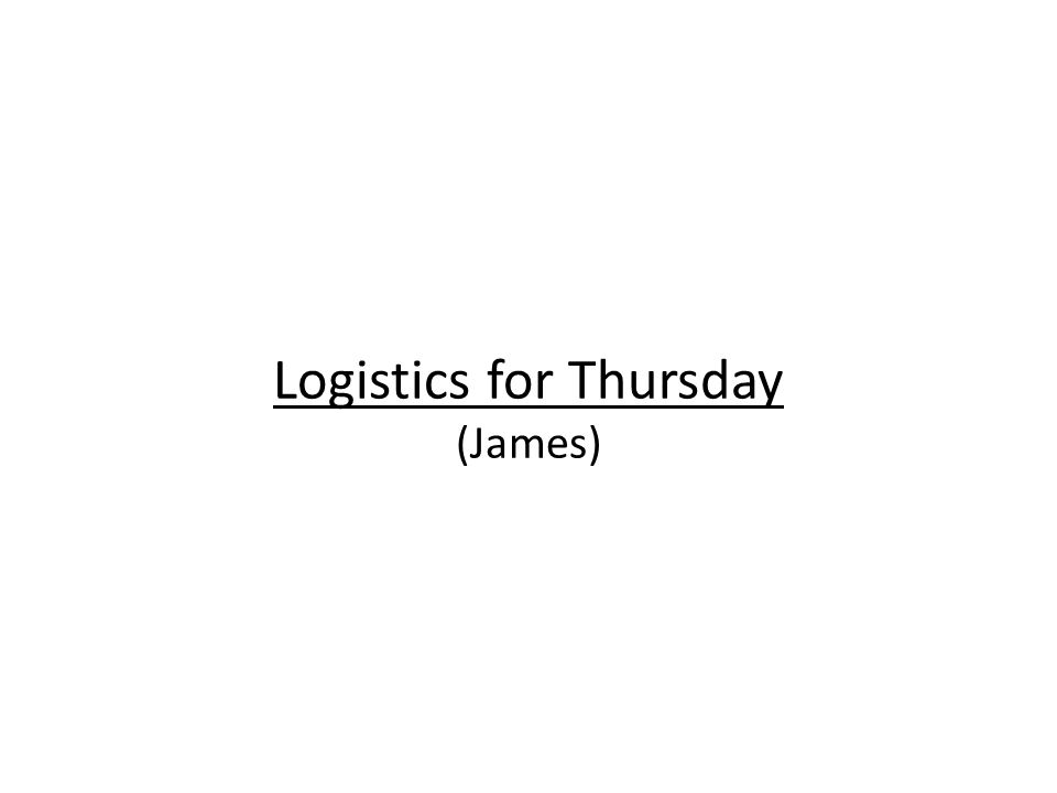 Logistics for Thursday (James)