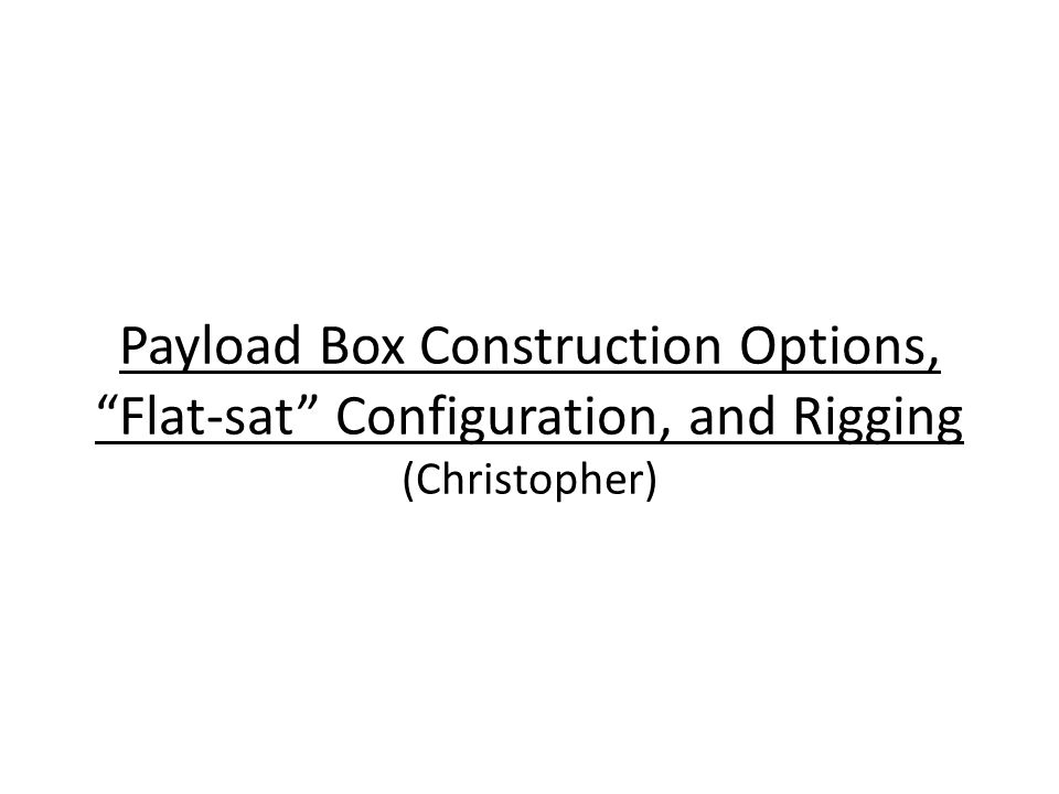 """Payload Box Construction Options, """"Flat-sat"""" Configuration, and Rigging (Christopher)"""