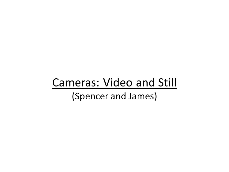 Cameras: Video and Still (Spencer and James)