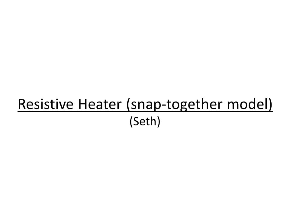 Resistive Heater (snap-together model) (Seth)