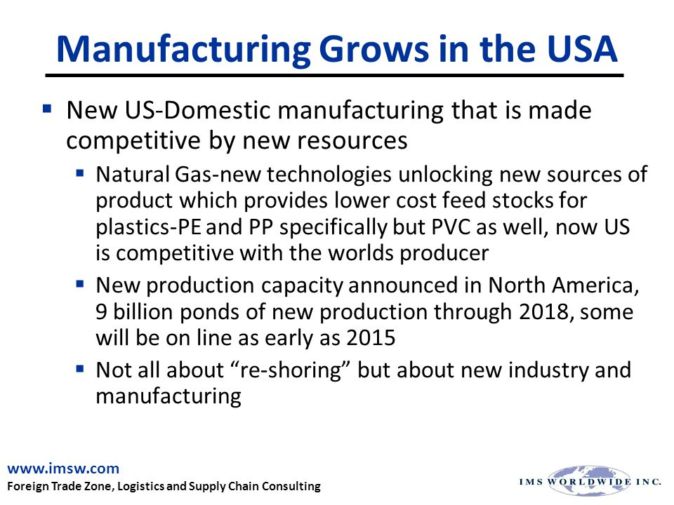 Manufacturing Grows in the USA  New US-Domestic manufacturing that is made competitive by new resources  Natural Gas-new technologies unlocking new sources of product which provides lower cost feed stocks for plastics-PE and PP specifically but PVC as well, now US is competitive with the worlds producer  New production capacity announced in North America, 9 billion ponds of new production through 2018, some will be on line as early as 2015  Not all about re-shoring but about new industry and manufacturing www.imsw.com Foreign Trade Zone, Logistics and Supply Chain Consulting