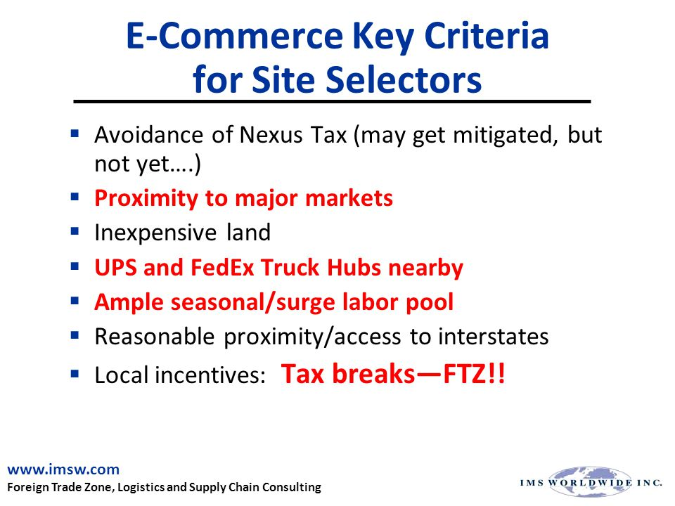 E-Commerce Key Criteria for Site Selectors  Avoidance of Nexus Tax (may get mitigated, but not yet….)  Proximity to major markets  Inexpensive land  UPS and FedEx Truck Hubs nearby  Ample seasonal/surge labor pool  Reasonable proximity/access to interstates  Local incentives: Tax breaks—FTZ!.
