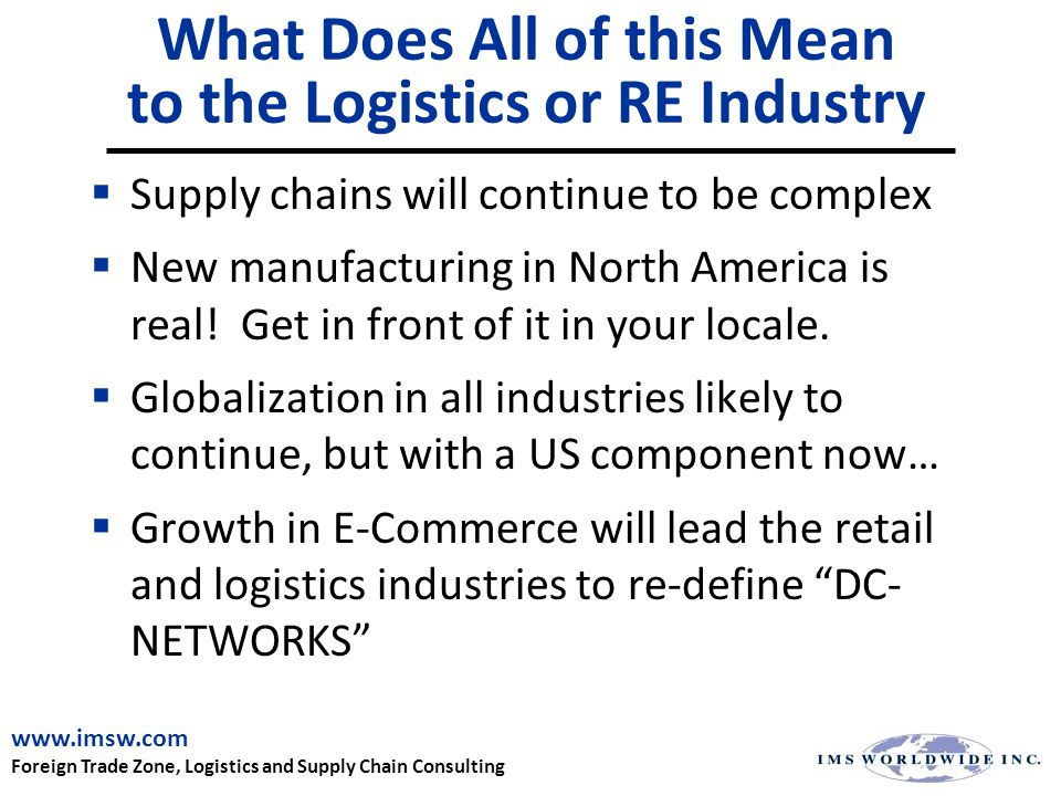 What Does All of this Mean to the Logistics or RE Industry  Supply chains will continue to be complex  New manufacturing in North America is real.