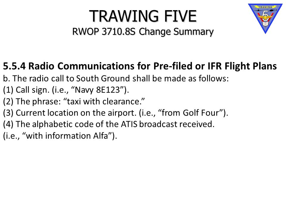 TRAWING FIVE RWOP 3710.8S Change Summary 5.5.4 Radio Communications for Pre-filed or IFR Flight Plans b.