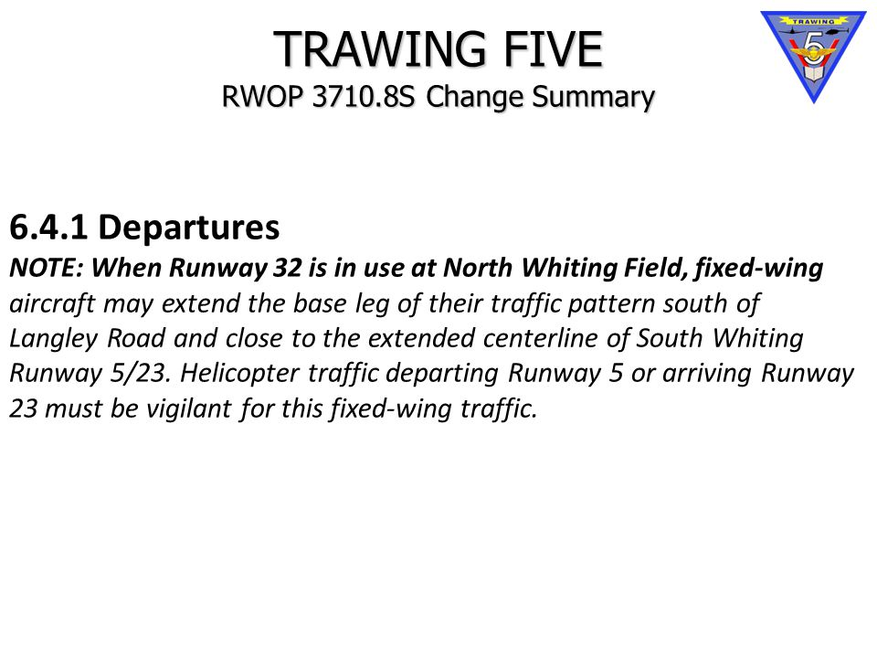 TRAWING FIVE RWOP 3710.8S Change Summary 6.4.1 Departures NOTE: When Runway 32 is in use at North Whiting Field, fixed-wing aircraft may extend the base leg of their traffic pattern south of Langley Road and close to the extended centerline of South Whiting Runway 5/23.