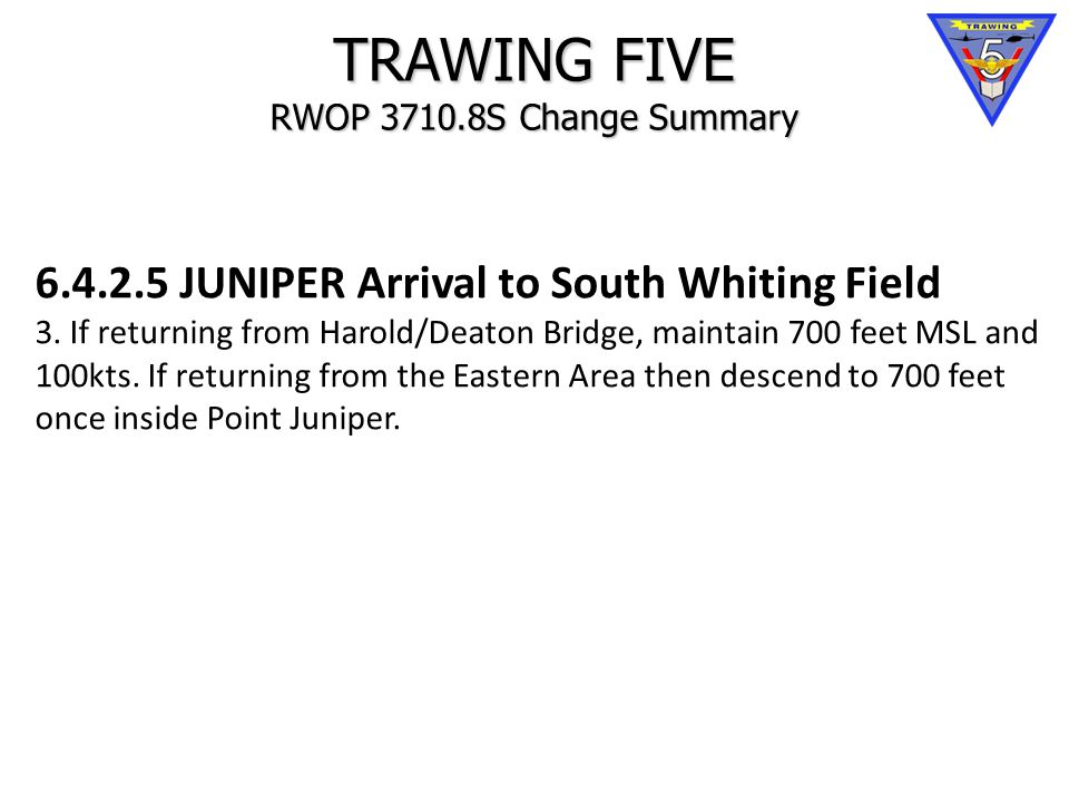 TRAWING FIVE RWOP 3710.8S Change Summary 6.4.2.5 JUNIPER Arrival to South Whiting Field 3.