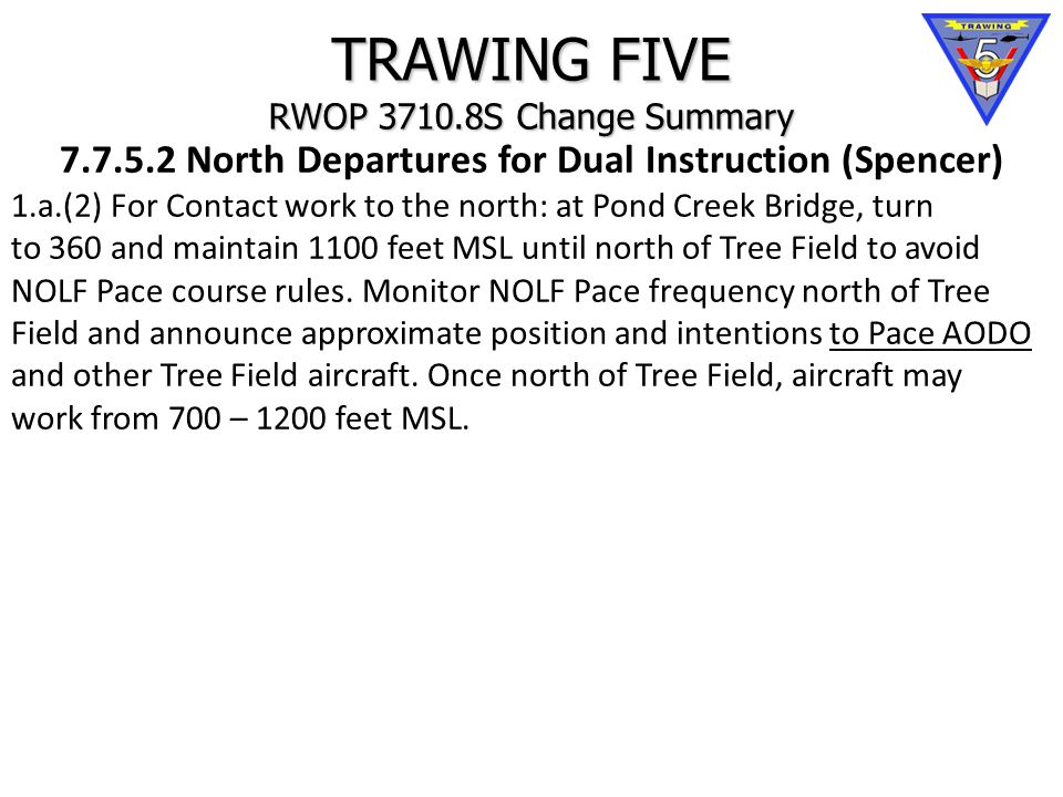 TRAWING FIVE RWOP 3710.8S Change Summary 7.7.5.2 North Departures for Dual Instruction (Spencer) 1.a.(2) For Contact work to the north: at Pond Creek Bridge, turn to 360 and maintain 1100 feet MSL until north of Tree Field to avoid NOLF Pace course rules.