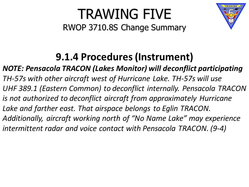 TRAWING FIVE RWOP 3710.8S Change Summary 9.1.4 Procedures (Instrument) NOTE: Pensacola TRACON (Lakes Monitor) will deconflict participating TH-57s with other aircraft west of Hurricane Lake.