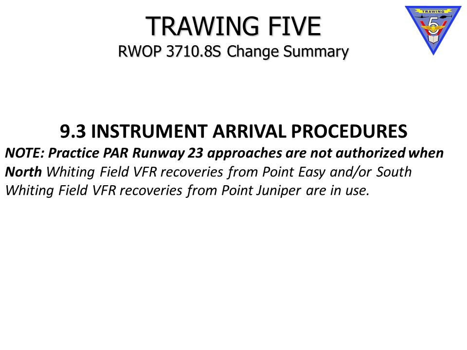 TRAWING FIVE RWOP 3710.8S Change Summary 9.3 INSTRUMENT ARRIVAL PROCEDURES NOTE: Practice PAR Runway 23 approaches are not authorized when North Whiting Field VFR recoveries from Point Easy and/or South Whiting Field VFR recoveries from Point Juniper are in use.