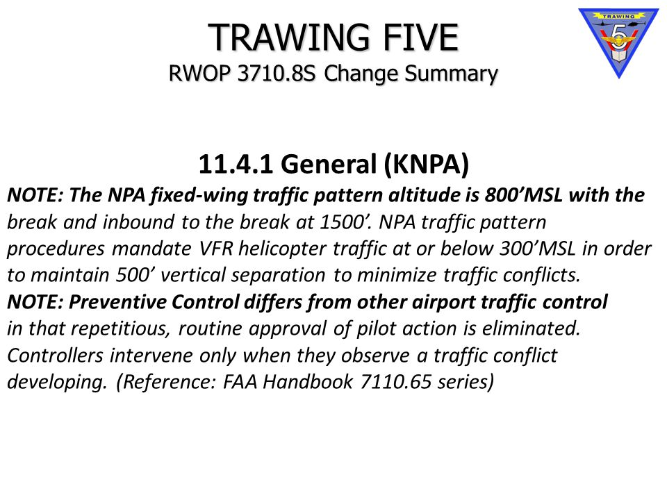 TRAWING FIVE RWOP 3710.8S Change Summary 11.4.1 General (KNPA) NOTE: The NPA fixed-wing traffic pattern altitude is 800'MSL with the break and inbound to the break at 1500'.