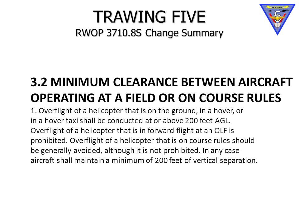 TRAWING FIVE RWOP 3710.8S Change Summary 3.2 MINIMUM CLEARANCE BETWEEN AIRCRAFT OPERATING AT A FIELD OR ON COURSE RULES 1.