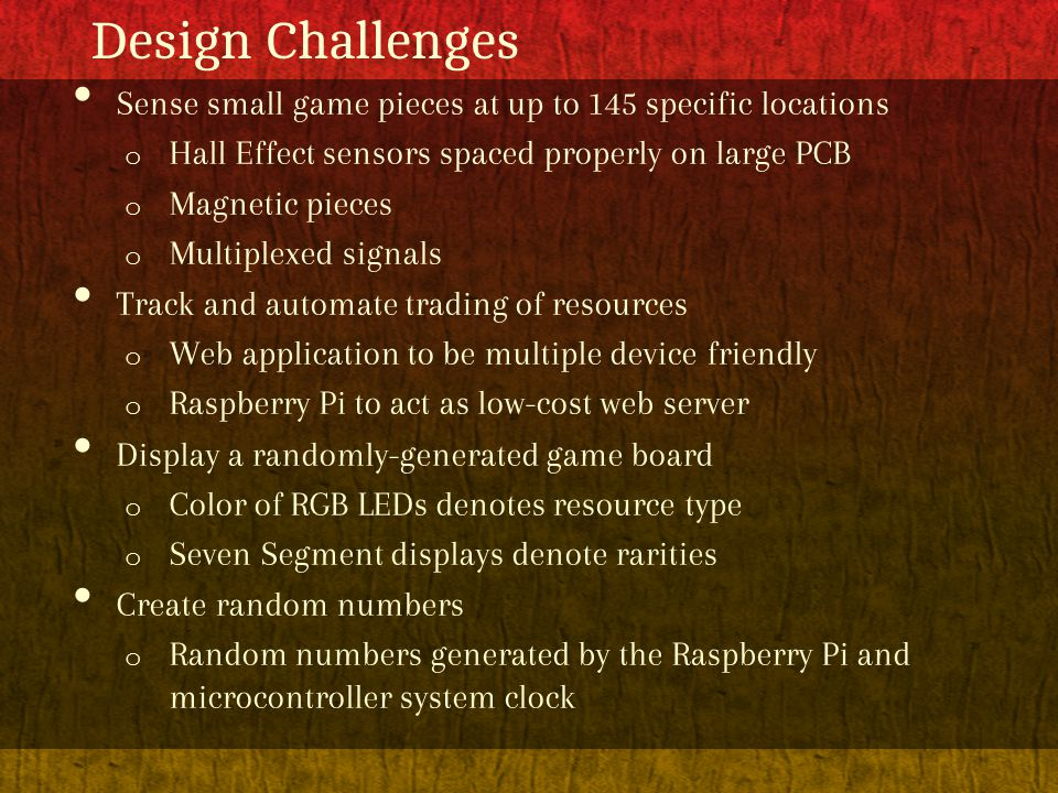 Design Challenges Sense small game pieces at up to 145 specific locations o Hall Effect sensors spaced properly on large PCB o Magnetic pieces o Multiplexed signals Track and automate trading of resources o Web application to be multiple device friendly o Raspberry Pi to act as low-cost web server Display a randomly-generated game board o Color of RGB LEDs denotes resource type o Seven Segment displays denote rarities Create random numbers o Random numbers generated by the Raspberry Pi and microcontroller system clock