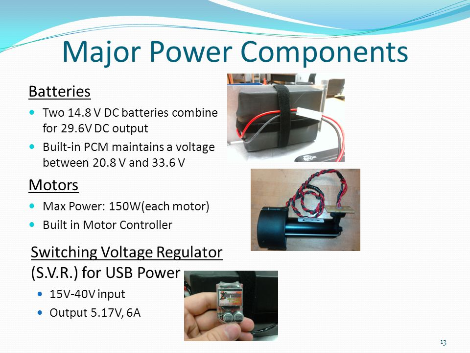 Major Power Components Batteries Two 14.8 V DC batteries combine for 29.6V DC output Built-in PCM maintains a voltage between 20.8 V and 33.6 V Motors
