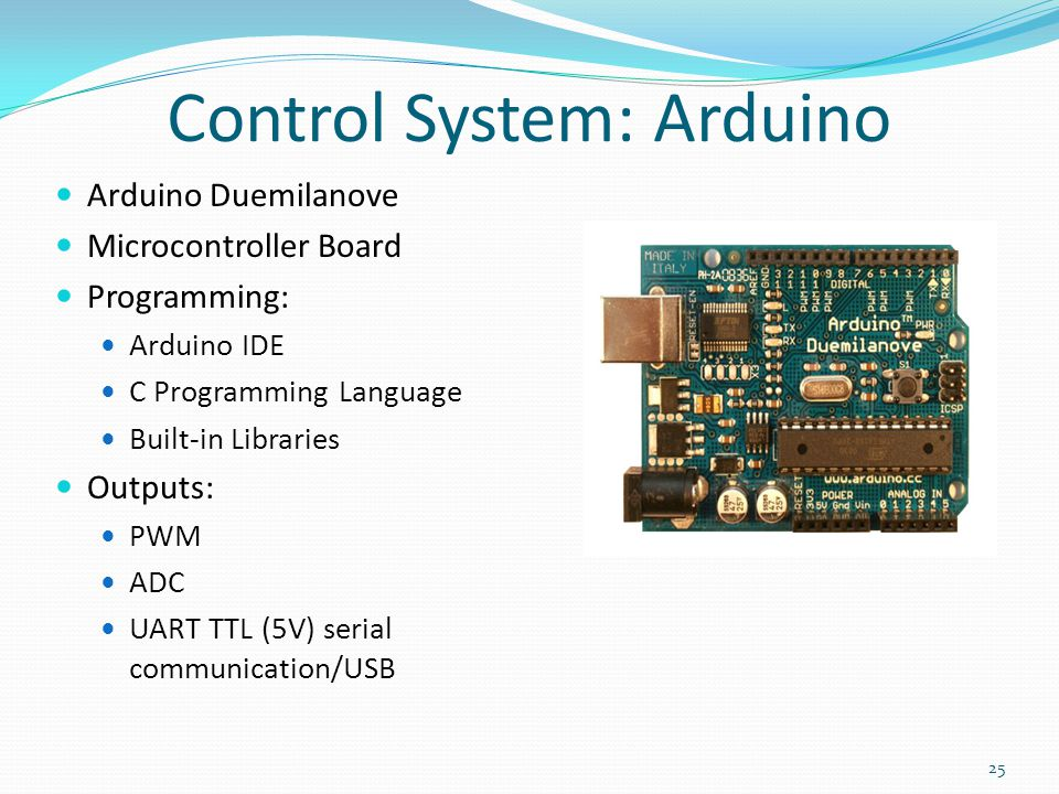 Control System: Arduino Arduino Duemilanove Microcontroller Board Programming: Arduino IDE C Programming Language Built-in Libraries Outputs: PWM ADC UART TTL (5V) serial communication/USB 25