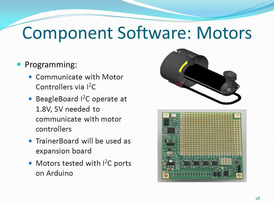 Component Software: Motors Programming: Communicate with Motor Controllers via I 2 C BeagleBoard I 2 C operate at 1.8V, 5V needed to communicate with motor controllers TrainerBoard will be used as expansion board Motors tested with I 2 C ports on Arduino 26