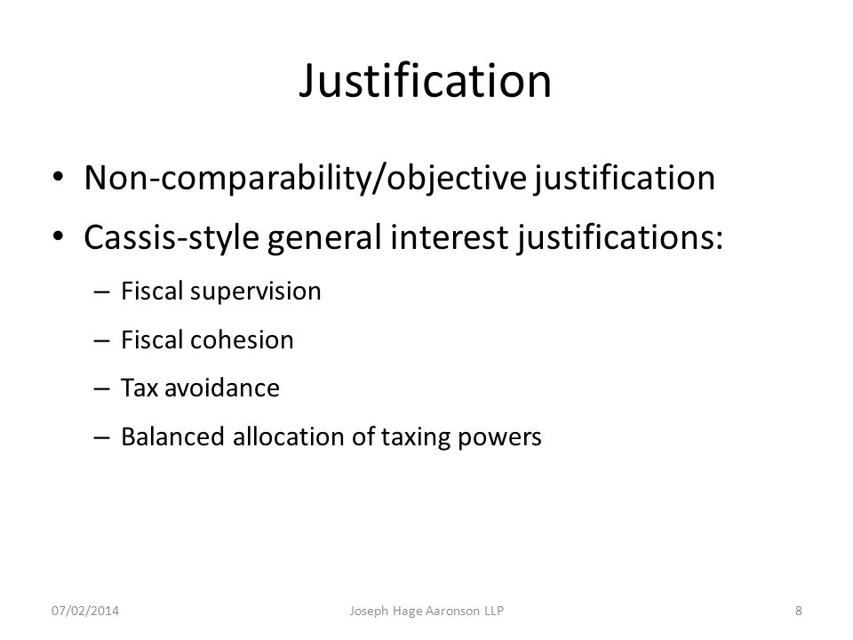 Justification Non-comparability/objective justification Cassis-style general interest justifications: – Fiscal supervision – Fiscal cohesion – Tax avo