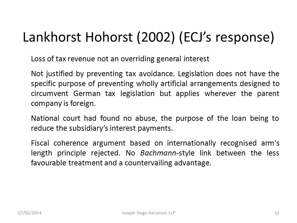 Lankhorst Hohorst (2002) (ECJ's response) Loss of tax revenue not an overriding general interest Not justified by preventing tax avoidance. Legislatio