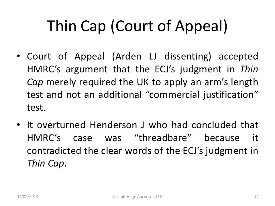 Thin Cap (Court of Appeal) Court of Appeal (Arden LJ dissenting) accepted HMRC's argument that the ECJ's judgment in Thin Cap merely required the UK t