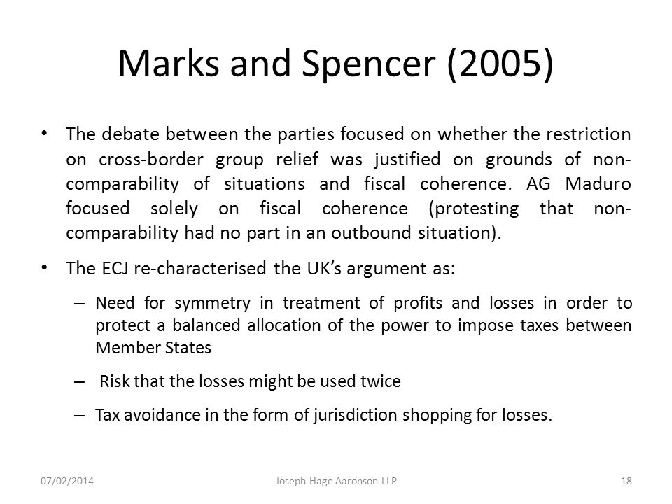 Marks and Spencer (2005) The debate between the parties focused on whether the restriction on cross-border group relief was justified on grounds of no