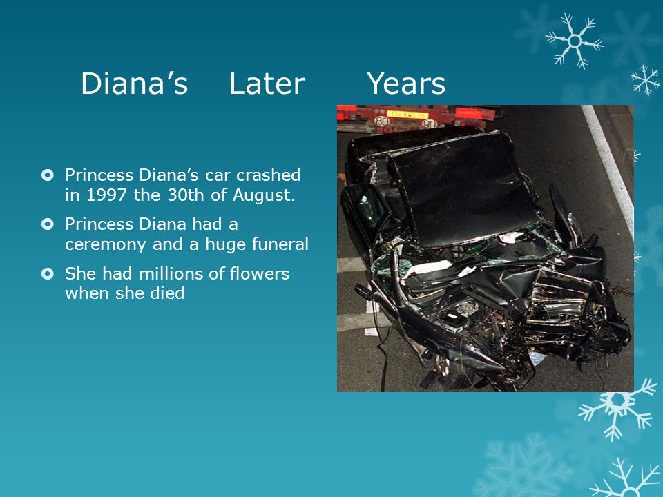 Diana's Later Years  Princess Diana's car crashed in 1997 the 30th of August.  Princess Diana had a ceremony and a huge funeral  She had millions o