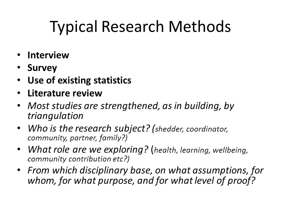 Typical Research Methods Interview Survey Use of existing statistics Literature review Most studies are strengthened, as in building, by triangulation Who is the research subject.