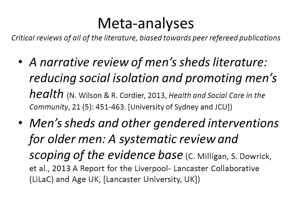 Meta-analyses Critical reviews of all of the literature, biased towards peer refereed publications A narrative review of men's sheds literature: reducing social isolation and promoting men's health (N.