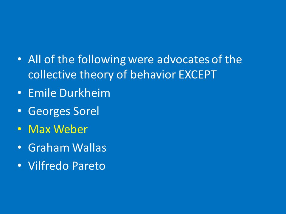 All of the following were advocates of the collective theory of behavior EXCEPT Emile Durkheim Georges Sorel Max Weber Graham Wallas Vilfredo Pareto