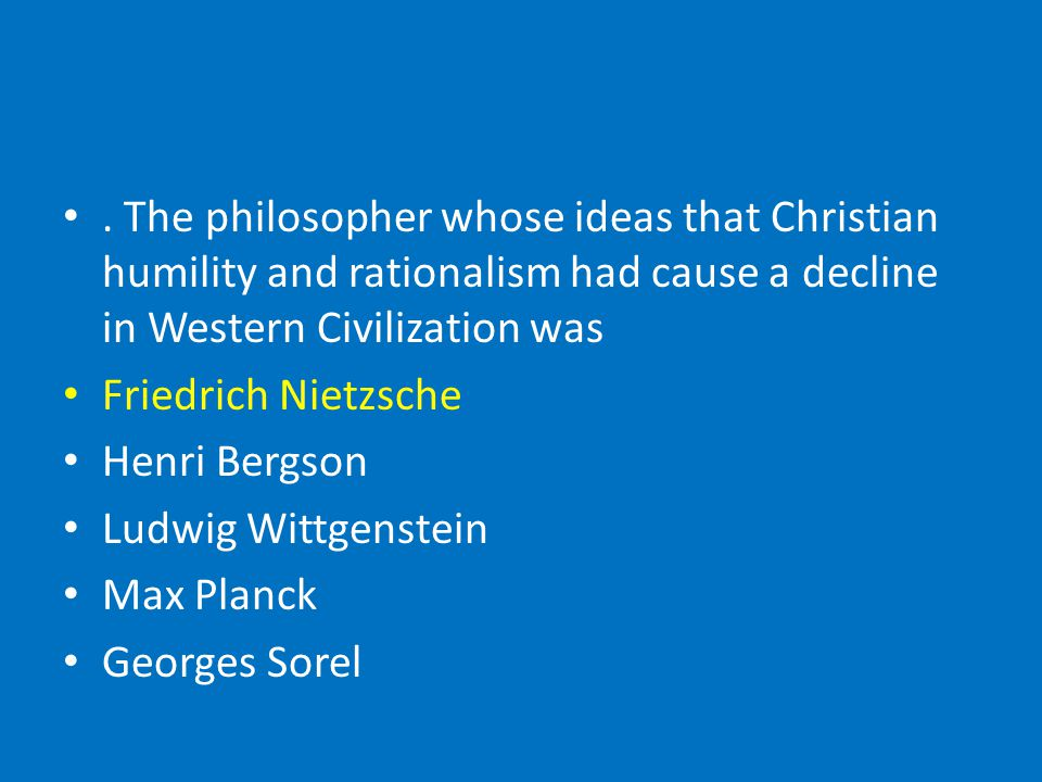 . The philosopher whose ideas that Christian humility and rationalism had cause a decline in Western Civilization was Friedrich Nietzsche Henri Bergson Ludwig Wittgenstein Max Planck Georges Sorel