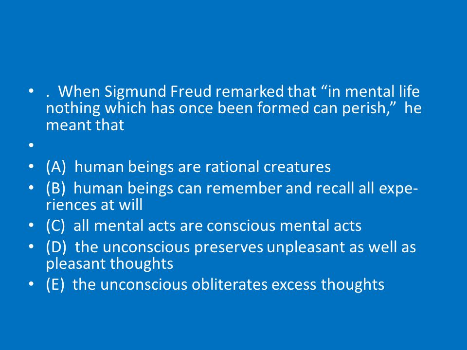 . When Sigmund Freud remarked that in mental life nothing which has once been formed can perish, he meant that (A) human beings are rational creatures (B) human beings can remember and recall all expe­ riences at will (C) all mental acts are conscious mental acts (D) the unconscious preserves unpleasant as well as pleasant thoughts (E) the unconscious obliterates excess thoughts