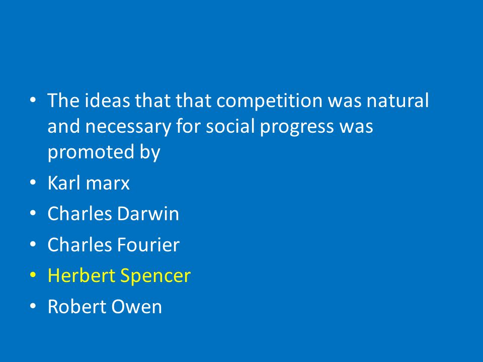 The ideas that that competition was natural and necessary for social progress was promoted by Karl marx Charles Darwin Charles Fourier Herbert Spencer Robert Owen