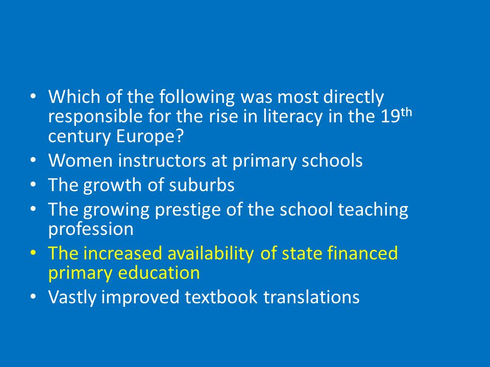 Which of the following was most directly responsible for the rise in literacy in the 19 th century Europe.