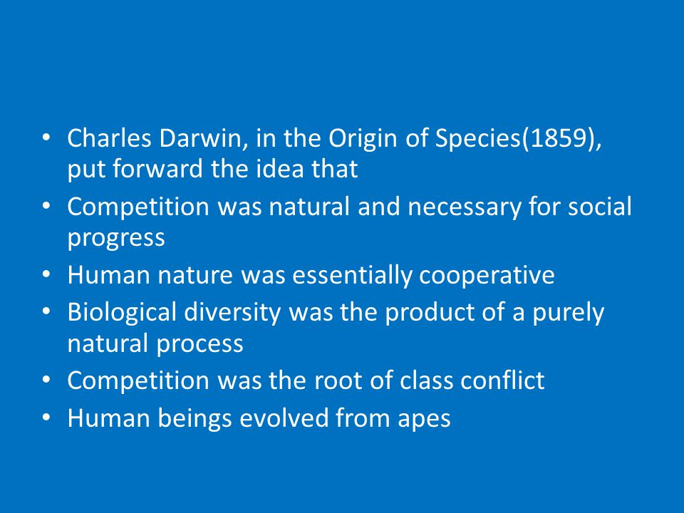 Charles Darwin, in the Origin of Species(1859), put forward the idea that Competition was natural and necessary for social progress Human nature was essentially cooperative Biological diversity was the product of a purely natural process Competition was the root of class conflict Human beings evolved from apes