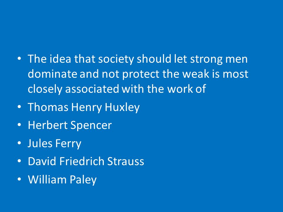 The idea that society should let strong men dominate and not protect the weak is most closely associated with the work of Thomas Henry Huxley Herbert Spencer Jules Ferry David Friedrich Strauss William Paley
