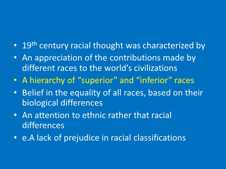 19 th century racial thought was characterized by An appreciation of the contributions made by different races to the world's civilizations A hierarchy of superior and inferior races Belief in the equality of all races, based on their biological differences An attention to ethnic rather that racial differences e.A lack of prejudice in racial classifications