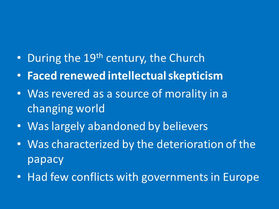 During the 19 th century, the Church Faced renewed intellectual skepticism Was revered as a source of morality in a changing world Was largely abandoned by believers Was characterized by the deterioration of the papacy Had few conflicts with governments in Europe