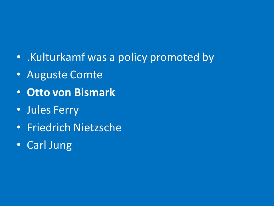 .Kulturkamf was a policy promoted by Auguste Comte Otto von Bismark Jules Ferry Friedrich Nietzsche Carl Jung