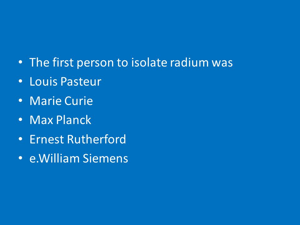 The first person to isolate radium was Louis Pasteur Marie Curie Max Planck Ernest Rutherford e.William Siemens