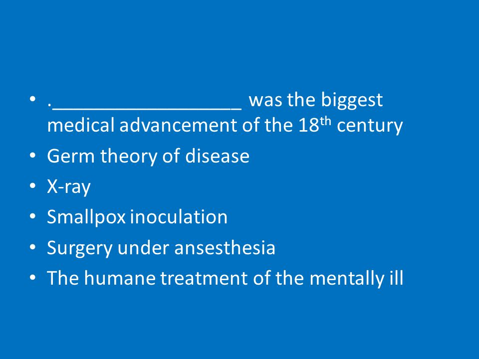 .__________________ was the biggest medical advancement of the 18 th century Germ theory of disease X-ray Smallpox inoculation Surgery under ansesthesia The humane treatment of the mentally ill