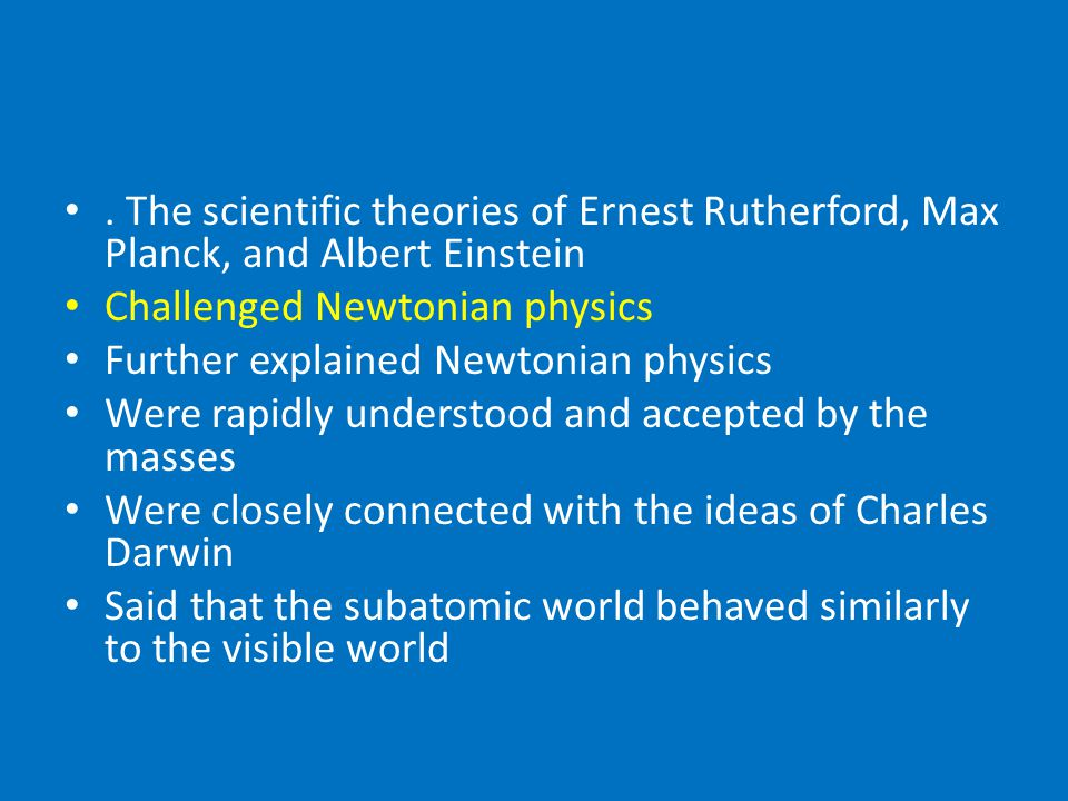 . The scientific theories of Ernest Rutherford, Max Planck, and Albert Einstein Challenged Newtonian physics Further explained Newtonian physics Were rapidly understood and accepted by the masses Were closely connected with the ideas of Charles Darwin Said that the subatomic world behaved similarly to the visible world