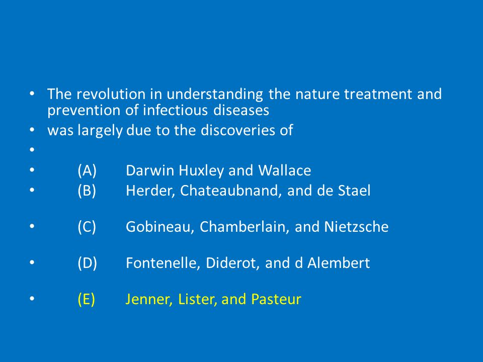 The revolution in understanding the nature treatment and prevention of infectious diseases was largely due to the discoveries of (A)Darwin Huxley and Wallace (B)Herder, Chateaubnand, and de Stael (C)Gobineau, Chamberlain, and Nietzsche (D)Fontenelle, Diderot, and d Alembert (E)Jenner, Lister, and Pasteur