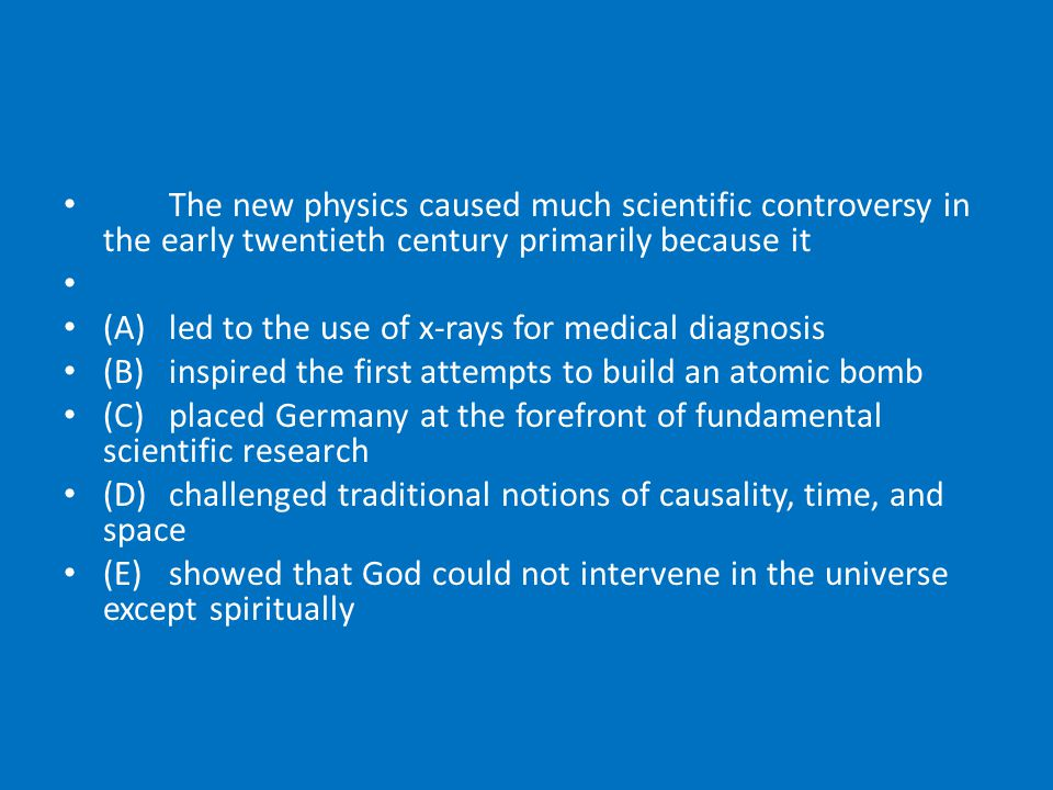 The new physics caused much scientific contro­versy in the early twentieth century primarily because it (A)led to the use of x-rays for medical diagnosis (B)inspired the first attempts to build an atomic bomb (C)placed Germany at the forefront of funda­mental scientific research (D)challenged traditional notions of causality, time, and space (E)showed that God could not intervene in the universe except spiritually