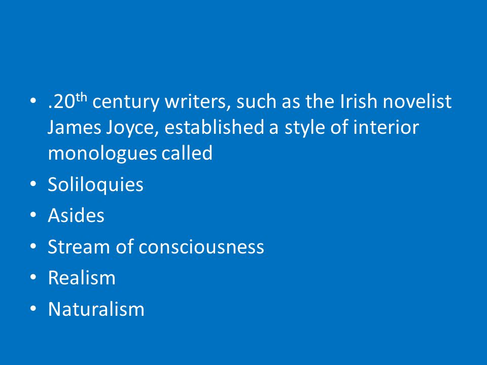 .20 th century writers, such as the Irish novelist James Joyce, established a style of interior monologues called Soliloquies Asides Stream of consciousness Realism Naturalism