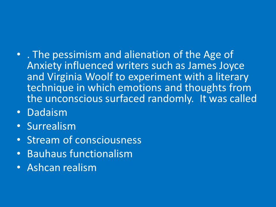 The pessimism and alienation of the Age of Anxiety influenced writers such as James Joyce and Virginia Woolf to experiment with a literary technique in which emotions and thoughts from the unconscious surfaced randomly.