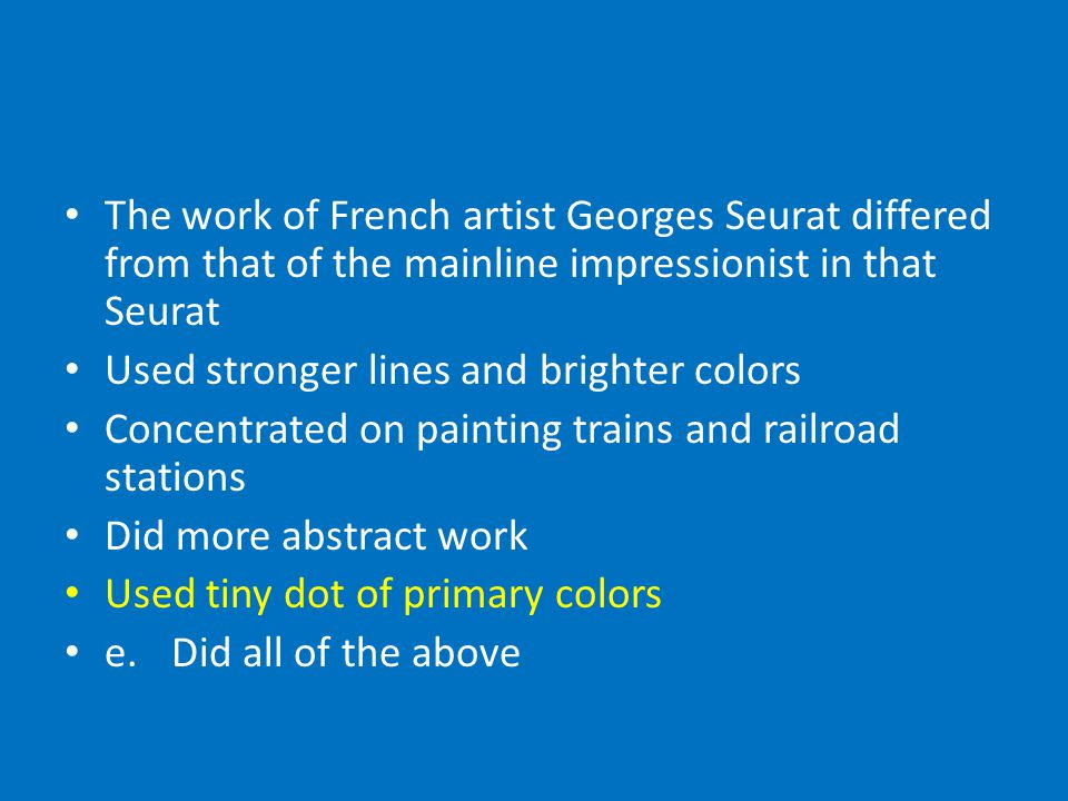 The work of French artist Georges Seurat differed from that of the mainline impressionist in that Seurat Used stronger lines and brighter colors Concentrated on painting trains and railroad stations Did more abstract work Used tiny dot of primary colors e.Did all of the above