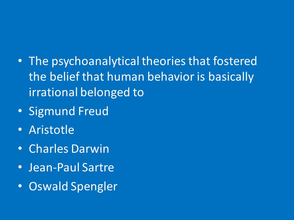 The psychoanalytical theories that fostered the belief that human behavior is basically irrational belonged to Sigmund Freud Aristotle Charles Darwin Jean-Paul Sartre Oswald Spengler