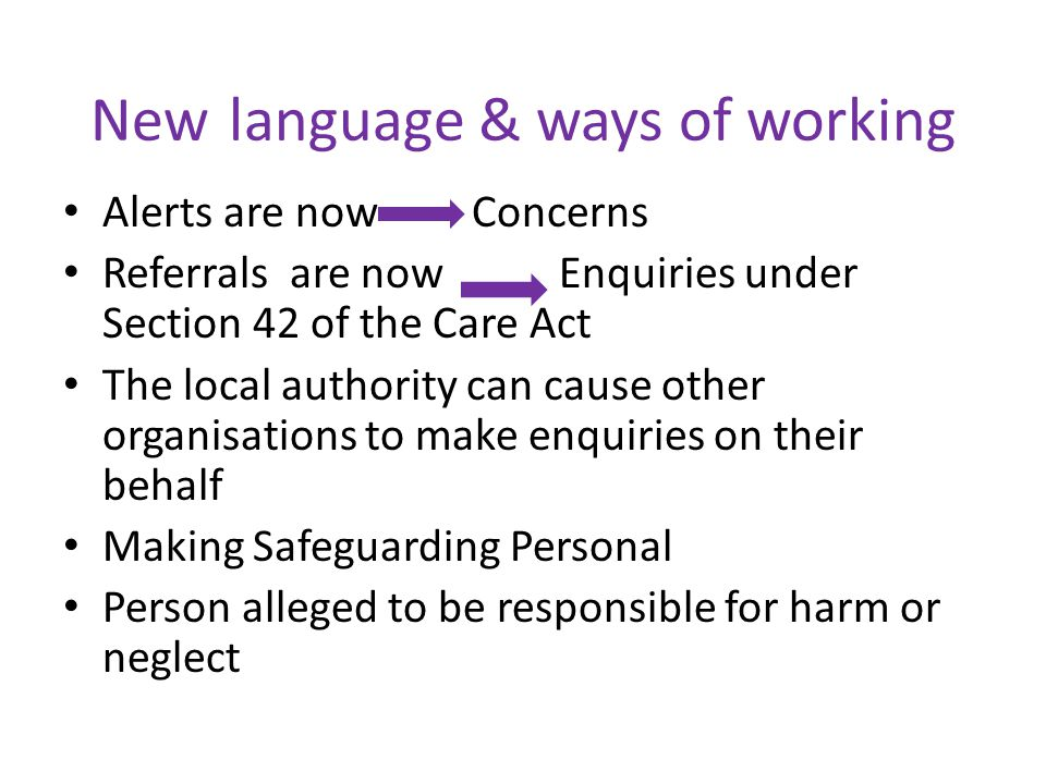 New language & ways of working Alerts are now Concerns Referrals are now Enquiries under Section 42 of the Care Act The local authority can cause other organisations to make enquiries on their behalf Making Safeguarding Personal Person alleged to be responsible for harm or neglect