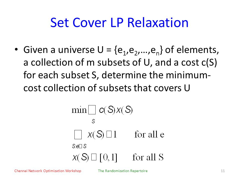 Set Cover LP Relaxation Given a universe U = {e 1,e 2,…,e n } of elements, a collection of m subsets of U, and a cost c(S) for each subset S, determine the minimum- cost collection of subsets that covers U Chennai Network Optimization WorkshopThe Randomization Repertoire11