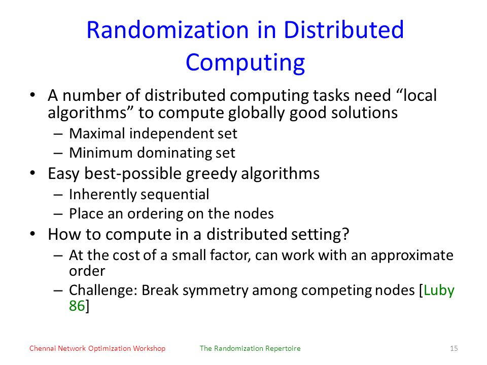 Randomization in Distributed Computing A number of distributed computing tasks need local algorithms to compute globally good solutions – Maximal independent set – Minimum dominating set Easy best-possible greedy algorithms – Inherently sequential – Place an ordering on the nodes How to compute in a distributed setting.